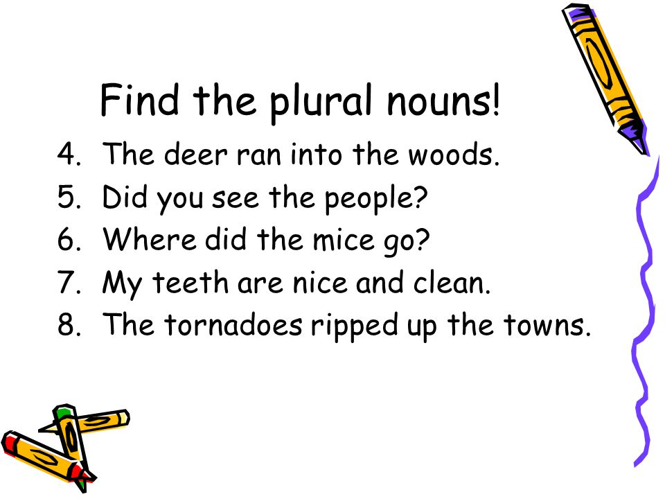 Find the plural nouns! The deer ran into the woods.