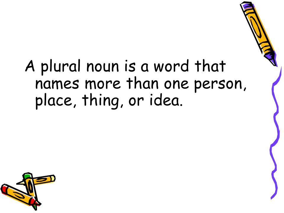A plural noun is a word that names more than one person, place, thing, or idea.
