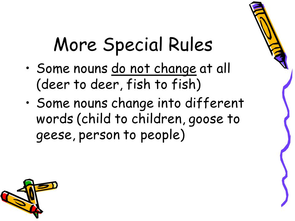 More Special Rules Some nouns do not change at all (deer to deer, fish to fish)