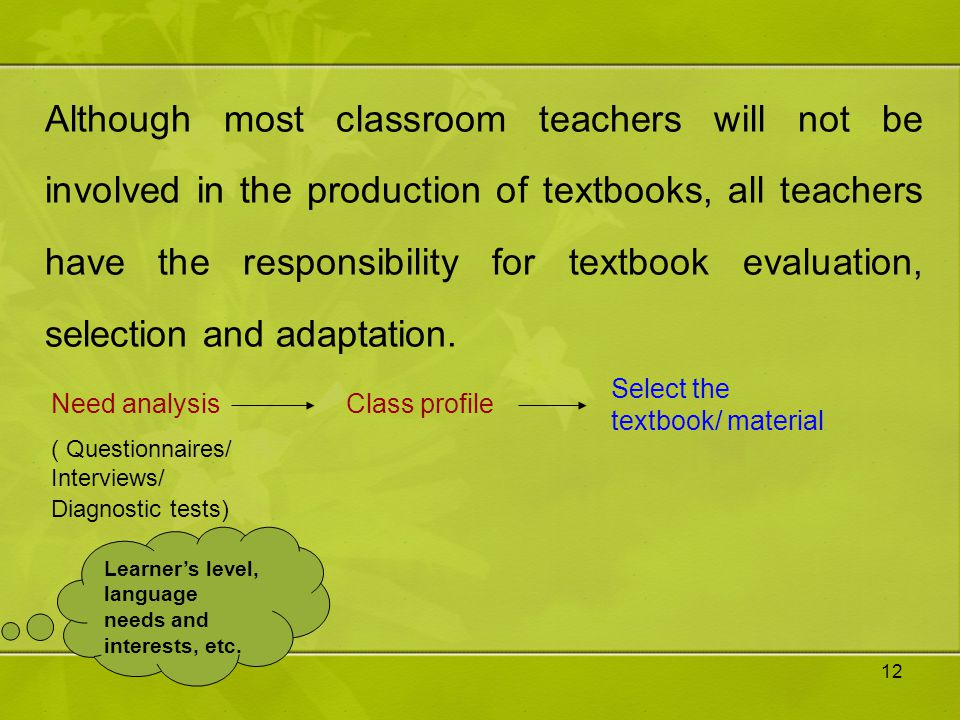 Although most classroom teachers will not be involved in the production of textbooks, all teachers have the responsibility for textbook evaluation, selection and adaptation.