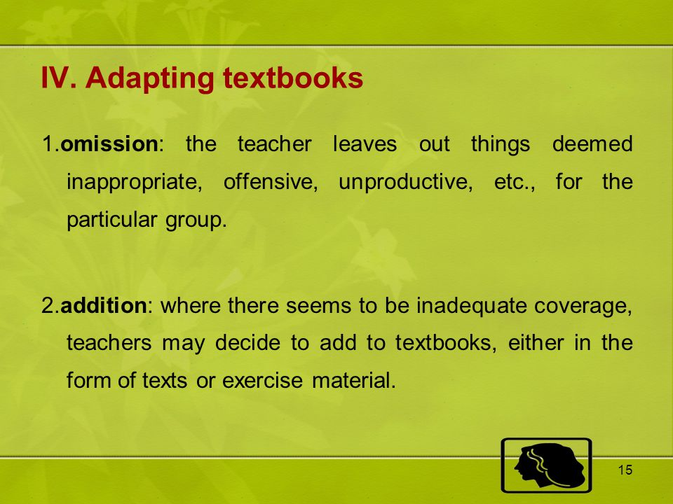 IV. Adapting textbooks 1.omission: the teacher leaves out things deemed inappropriate, offensive, unproductive, etc., for the particular group.