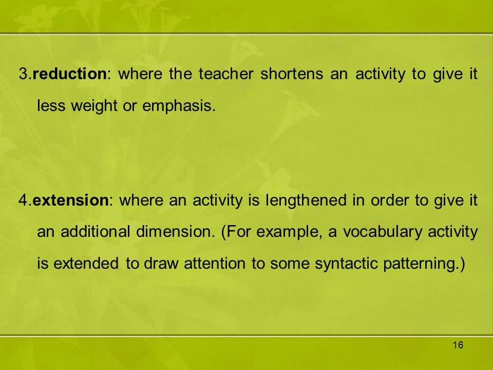 3.reduction: where the teacher shortens an activity to give it less weight or emphasis.