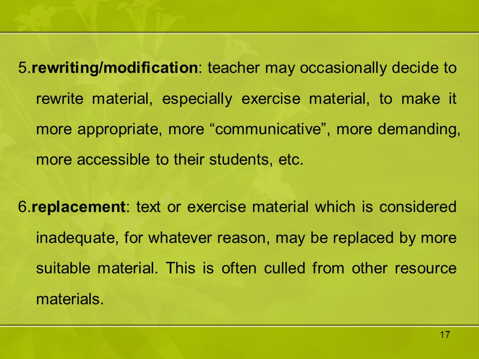 5.rewriting/modification: teacher may occasionally decide to rewrite material, especially exercise material, to make it more appropriate, more communicative , more demanding, more accessible to their students, etc.