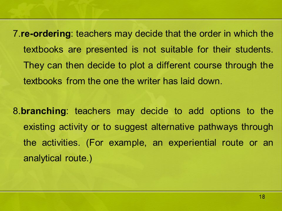 7.re-ordering: teachers may decide that the order in which the textbooks are presented is not suitable for their students. They can then decide to plot a different course through the textbooks from the one the writer has laid down.