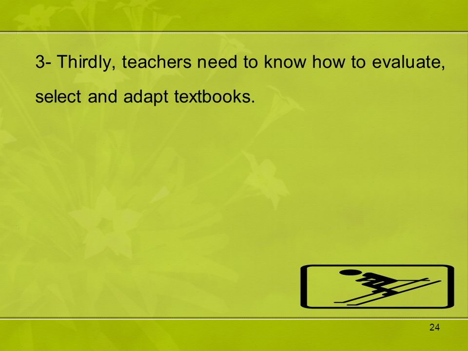 3- Thirdly, teachers need to know how to evaluate, select and adapt textbooks.