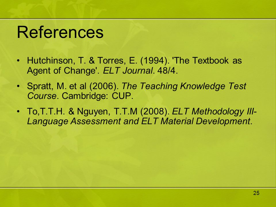 References Hutchinson, T. & Torres, E. (1994). The Textbook as Agent of Change . ELT Journal. 48/4.