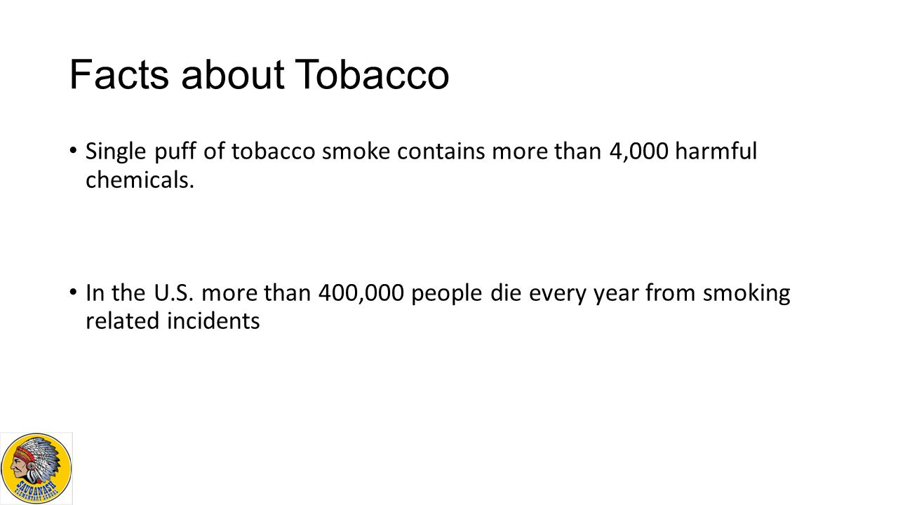 Facts about Tobacco Single puff of tobacco smoke contains more than 4,000 harmful chemicals.