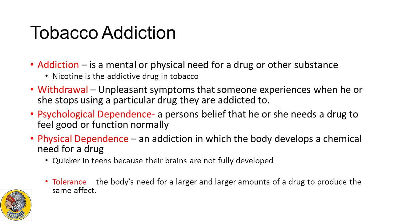 Tobacco Addiction Addiction – is a mental or physical need for a drug or other substance. Nicotine is the addictive drug in tobacco.