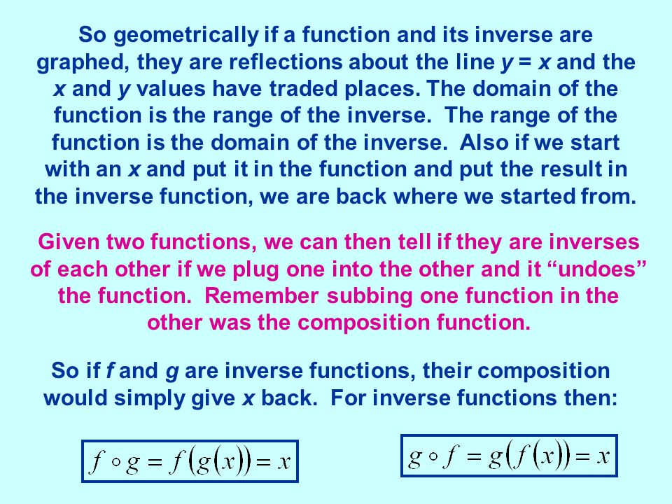 So geometrically if a function and its inverse are graphed, they are reflections about the line y = x and the x and y values have traded places. The domain of the function is the range of the inverse. The range of the function is the domain of the inverse. Also if we start with an x and put it in the function and put the result in the inverse function, we are back where we started from.