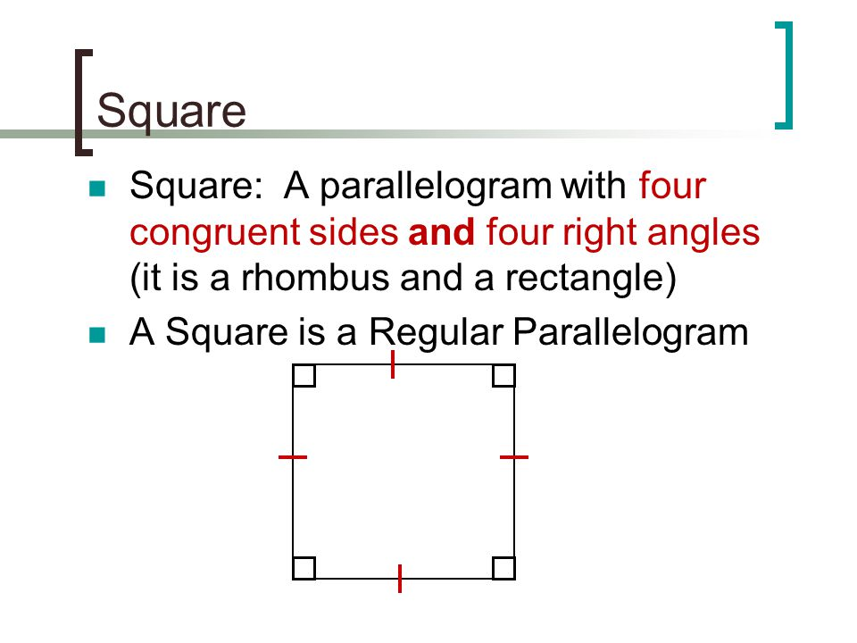 Square Square: A parallelogram with four congruent sides and four right angles (it is a rhombus and a rectangle)