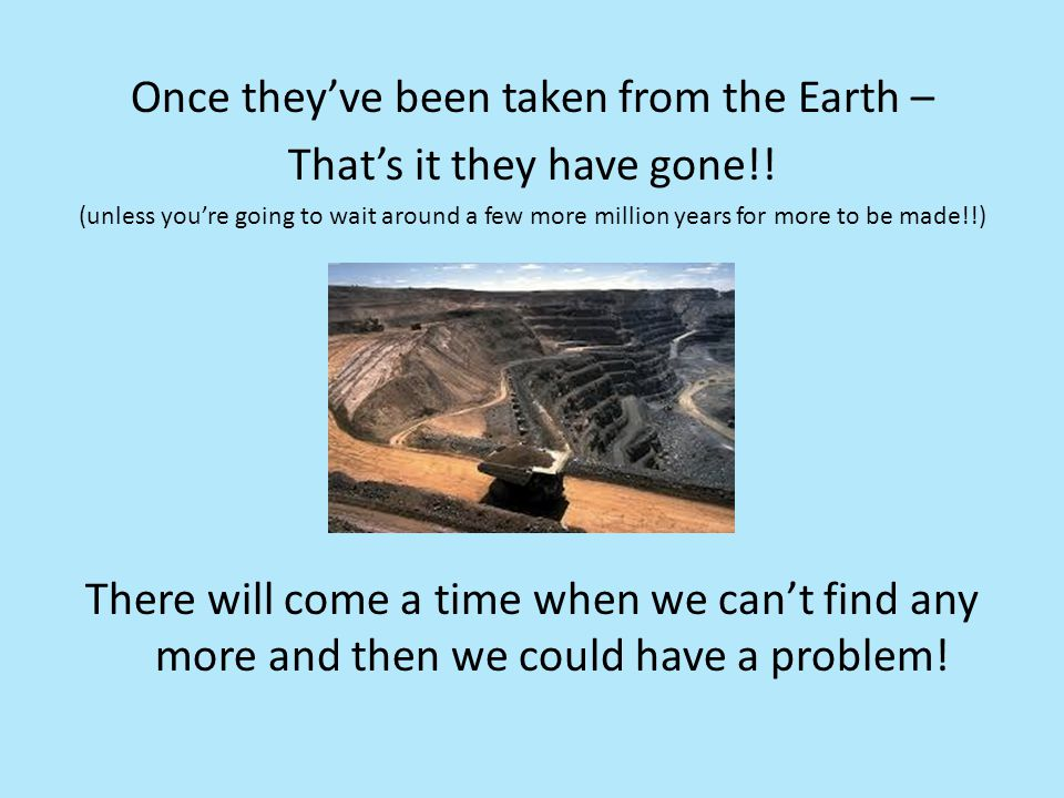 Once they've been taken from the Earth – That's it they have gone!!