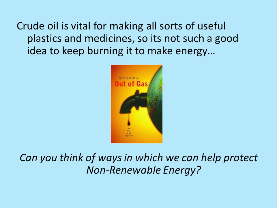 Crude oil is vital for making all sorts of useful plastics and medicines, so its not such a good idea to keep burning it to make energy… Can you think of ways in which we can help protect Non-Renewable Energy