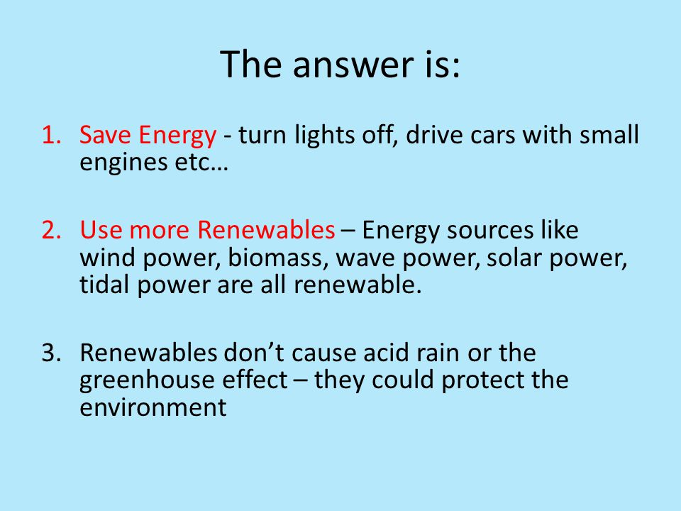 The answer is: Save Energy - turn lights off, drive cars with small engines etc…