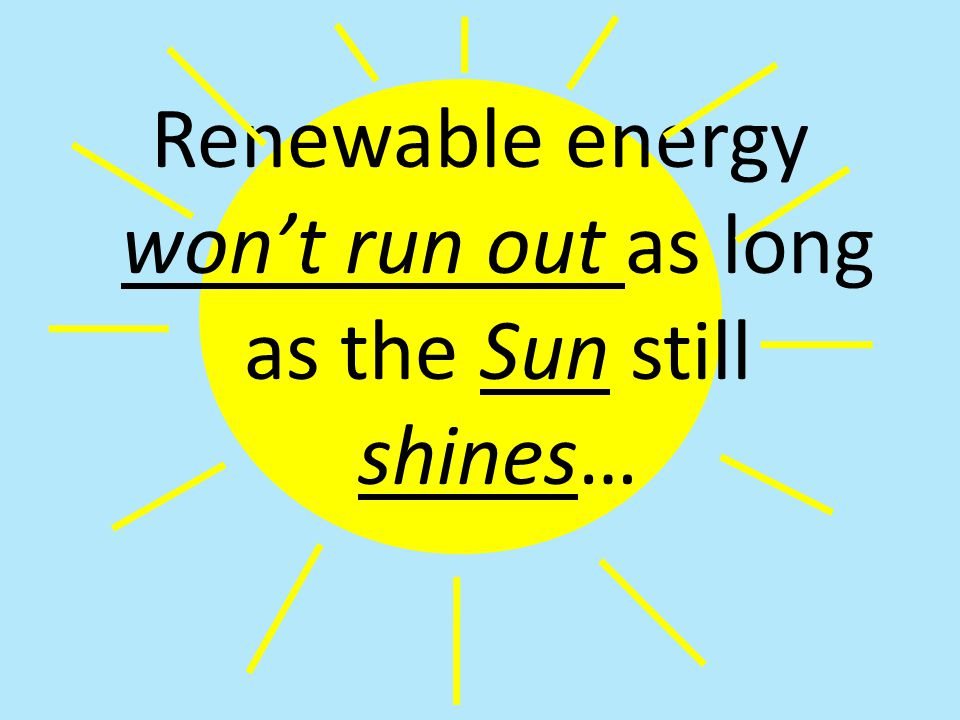 Renewable energy won't run out as long as the Sun still shines…