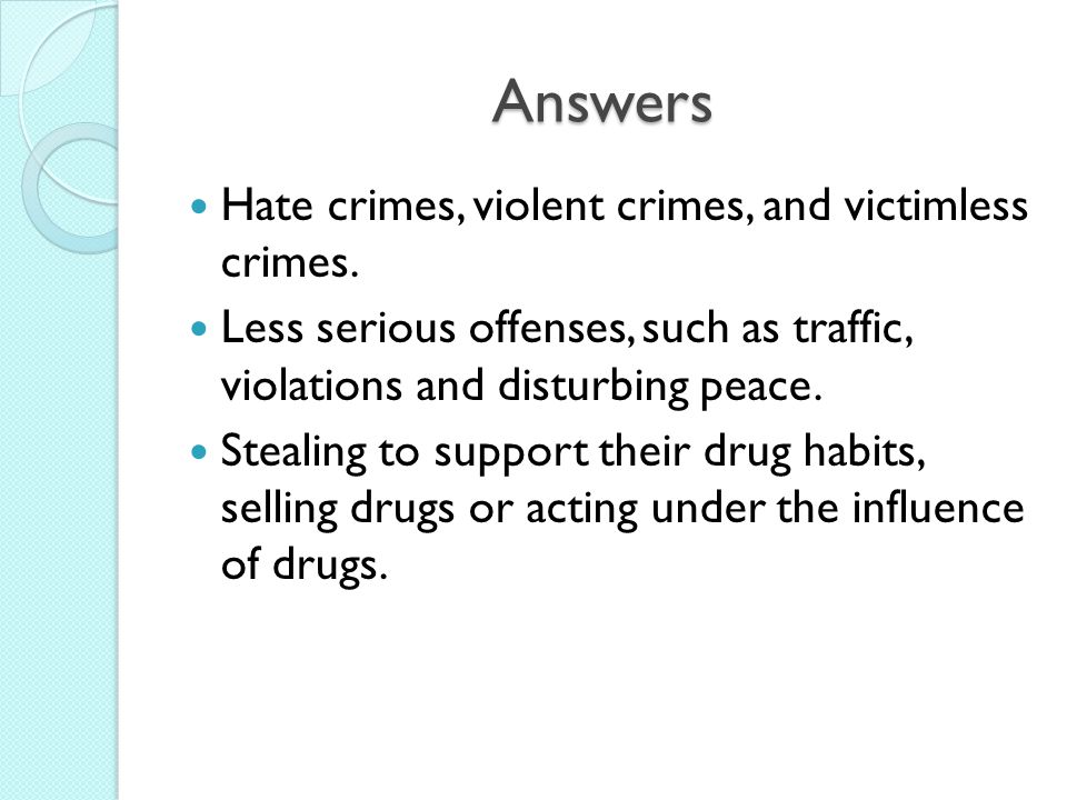 Answers Hate crimes, violent crimes, and victimless crimes.