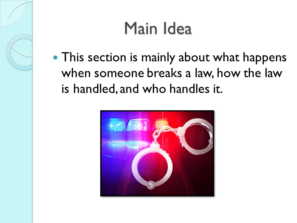 Main Idea This section is mainly about what happens when someone breaks a law, how the law is handled, and who handles it.