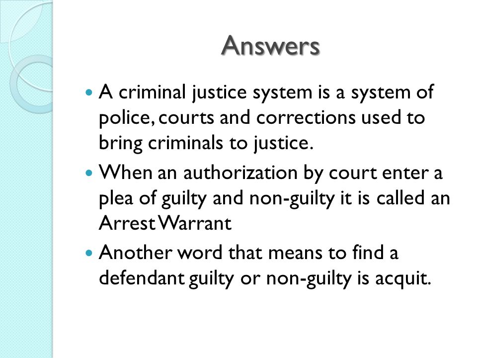 Answers A criminal justice system is a system of police, courts and corrections used to bring criminals to justice.