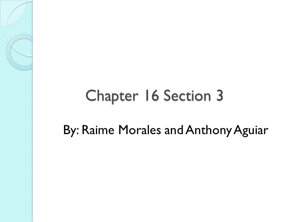 Chapter 16 Section 3 By: Raime Morales and Anthony Aguiar