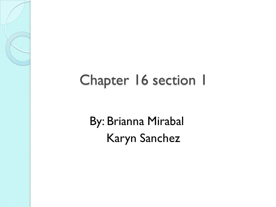 Chapter 16 section 1 By: Brianna Mirabal Karyn Sanchez