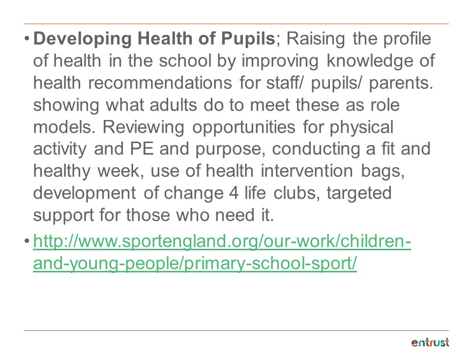 Developing Health of Pupils; Raising the profile of health in the school by improving knowledge of health recommendations for staff/ pupils/ parents. showing what adults do to meet these as role models. Reviewing opportunities for physical activity and PE and purpose, conducting a fit and healthy week, use of health intervention bags, development of change 4 life clubs, targeted support for those who need it.