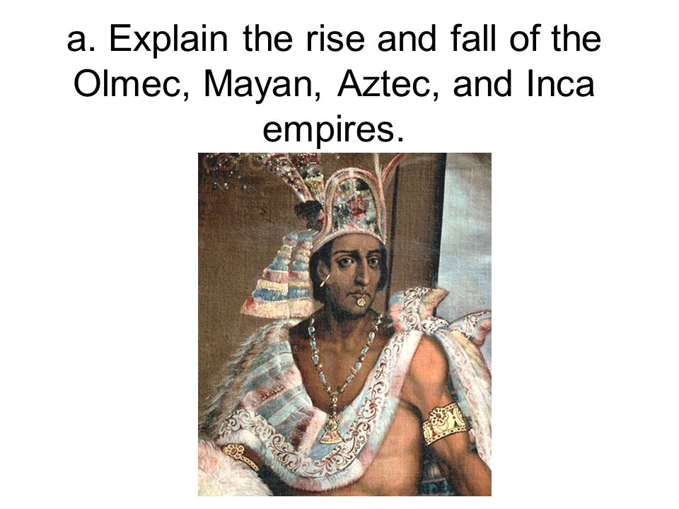 a. Explain the rise and fall of the Olmec, Mayan, Aztec, and Inca empires.