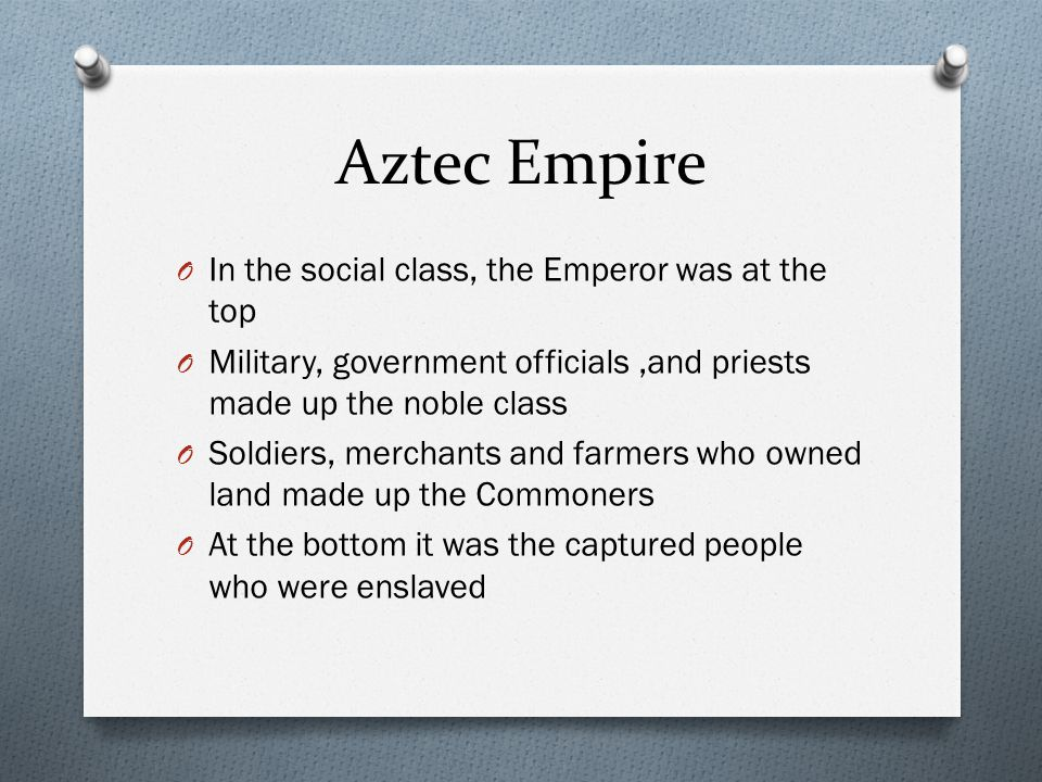 Aztec Empire In the social class, the Emperor was at the top