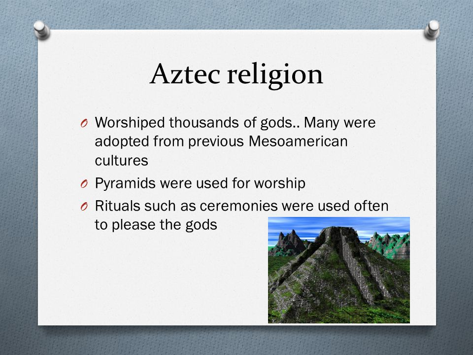 Aztec religion Worshiped thousands of gods.. Many were adopted from previous Mesoamerican cultures.