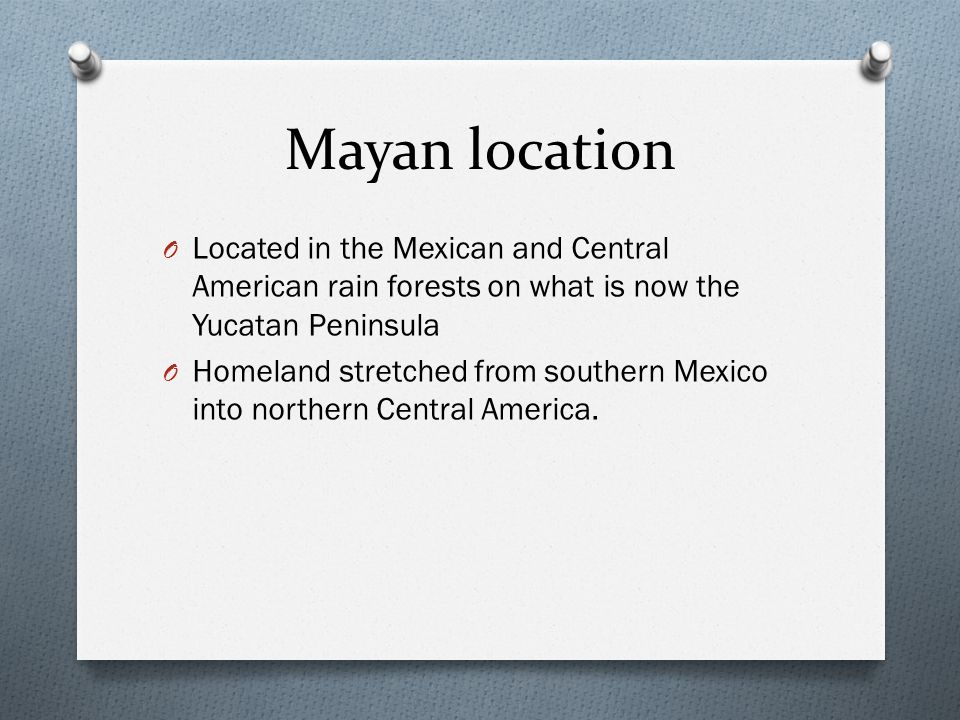 Mayan location Located in the Mexican and Central American rain forests on what is now the Yucatan Peninsula.