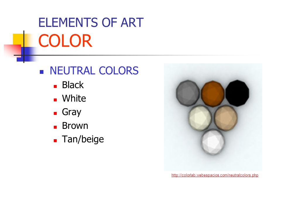 ELEMENTS OF ART COLOR NEUTRAL COLORS Black White Gray Brown Tan/beige