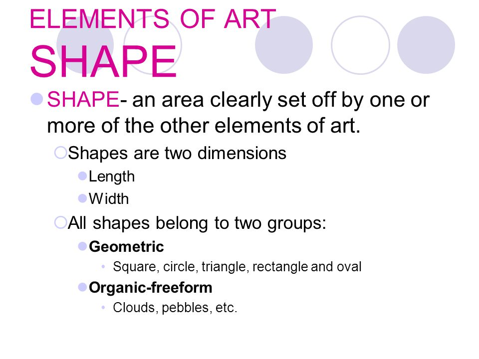 ELEMENTS OF ART SHAPE SHAPE- an area clearly set off by one or more of the other elements of art. Shapes are two dimensions.