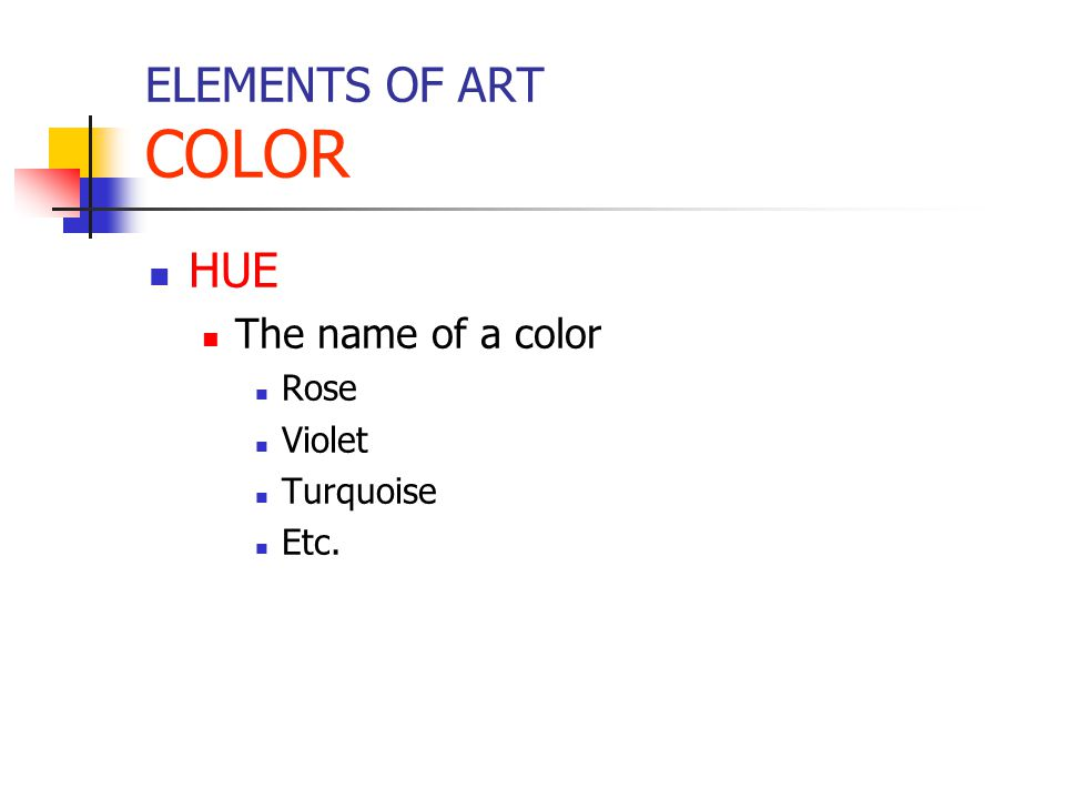 ELEMENTS OF ART COLOR HUE The name of a color Rose Violet Turquoise