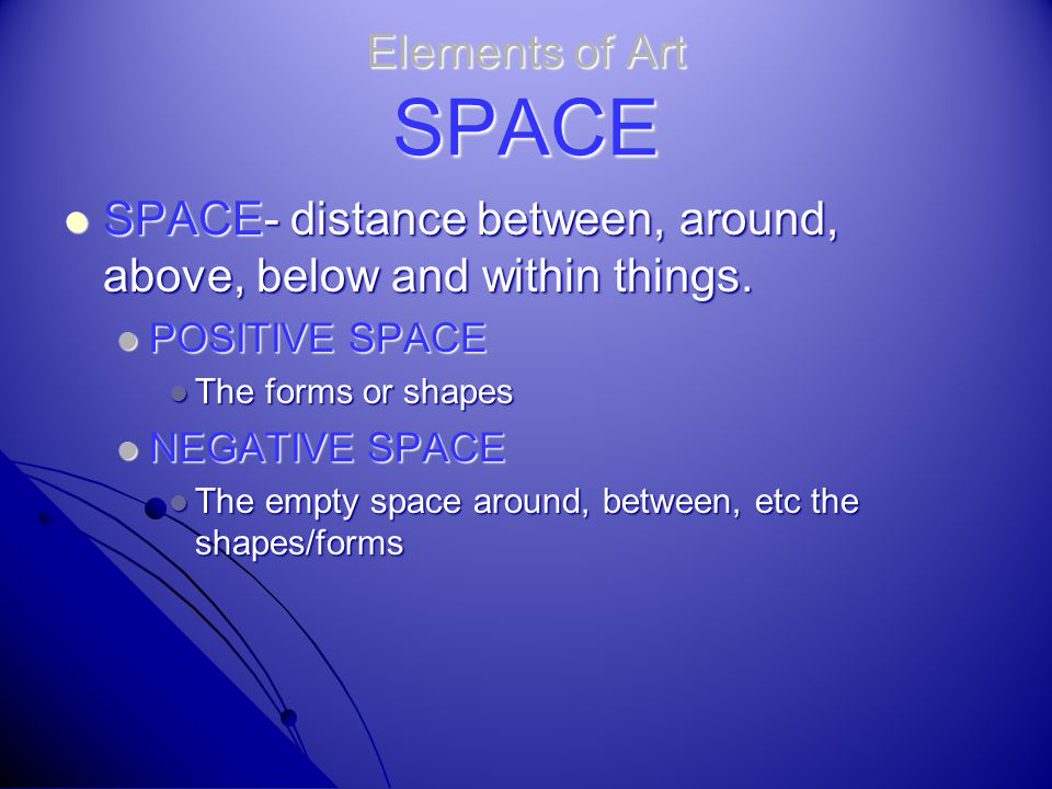 SPACE- distance between, around, above, below and within things.