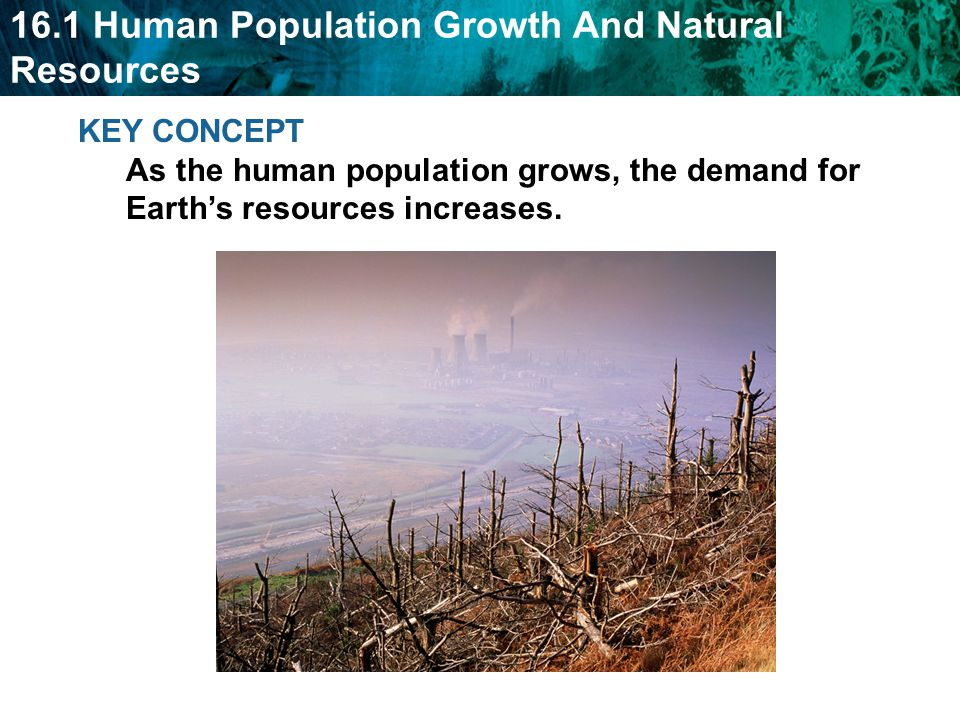 KEY CONCEPT As the human population grows, the demand for Earth's resources increases.