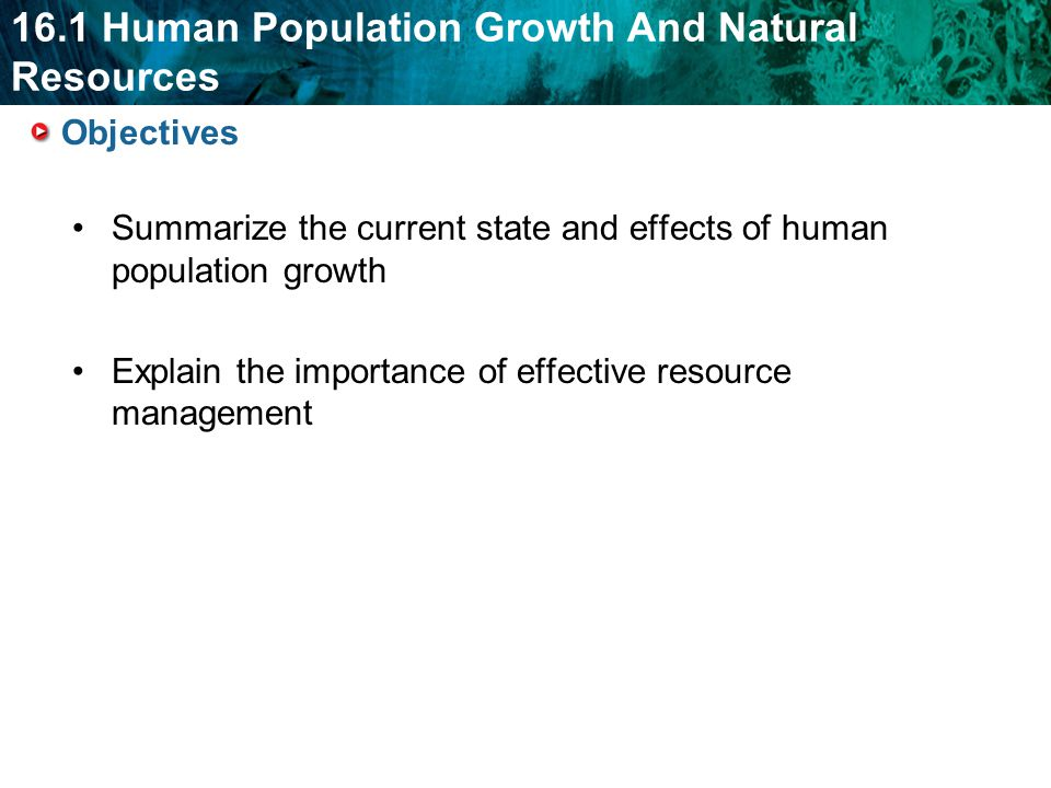 Objectives Summarize the current state and effects of human population growth.