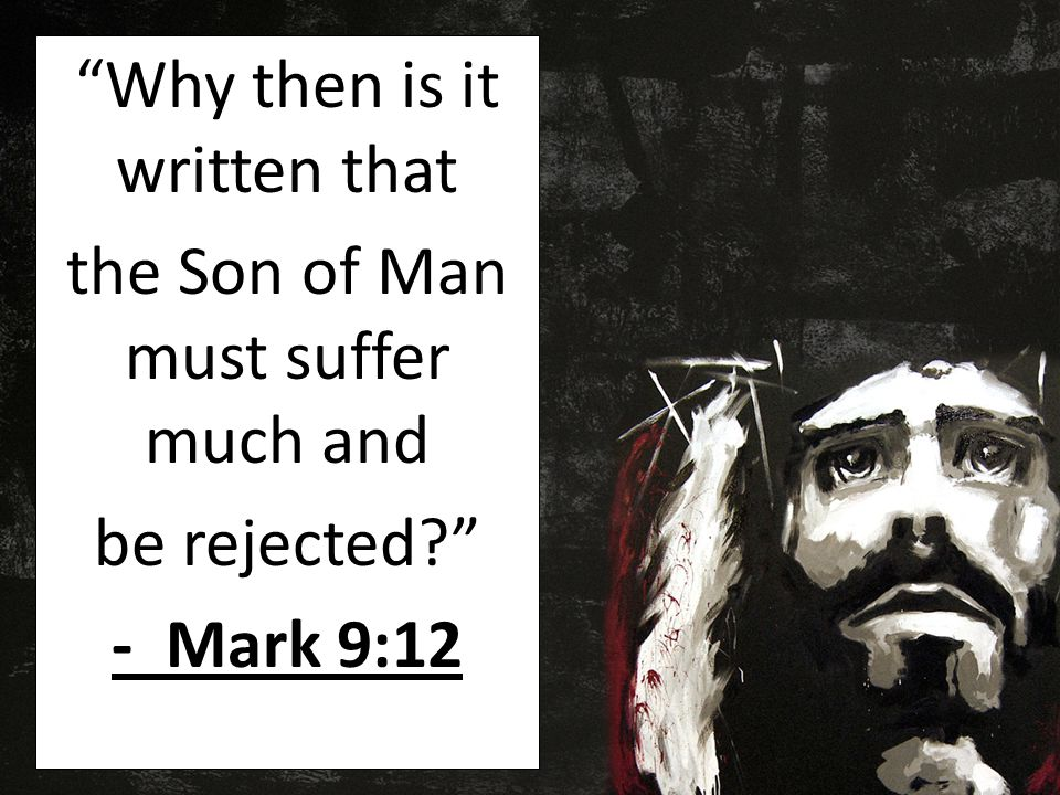 Why then is it written that the Son of Man must suffer much and