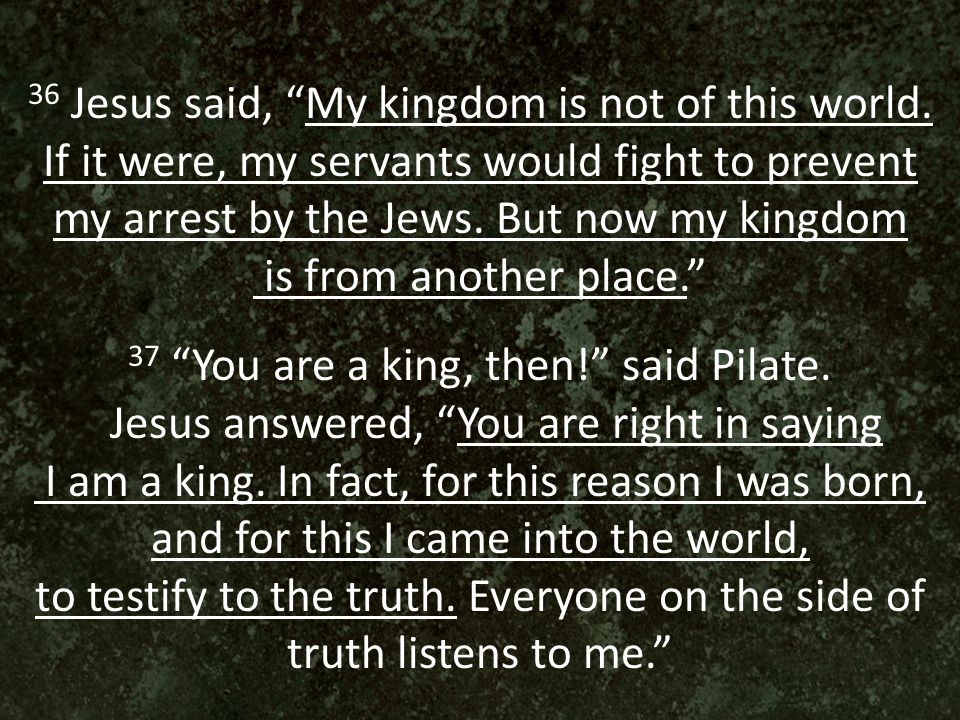 36 Jesus said, My kingdom is not of this world.