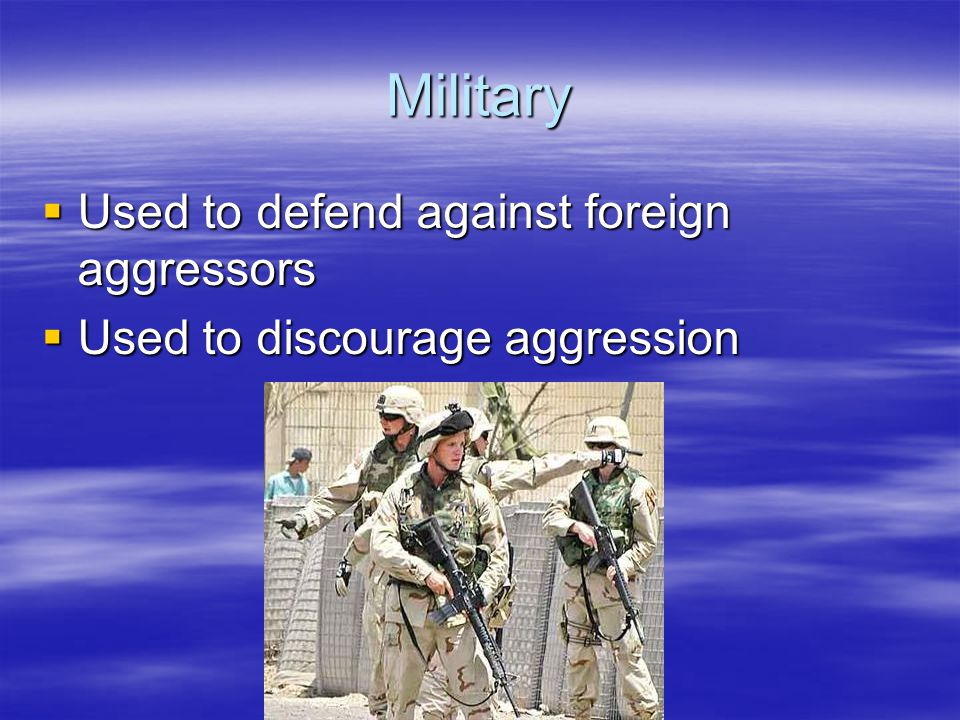 Military Used to defend against foreign aggressors