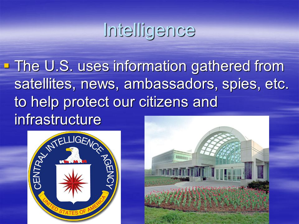Intelligence The U.S. uses information gathered from satellites, news, ambassadors, spies, etc.