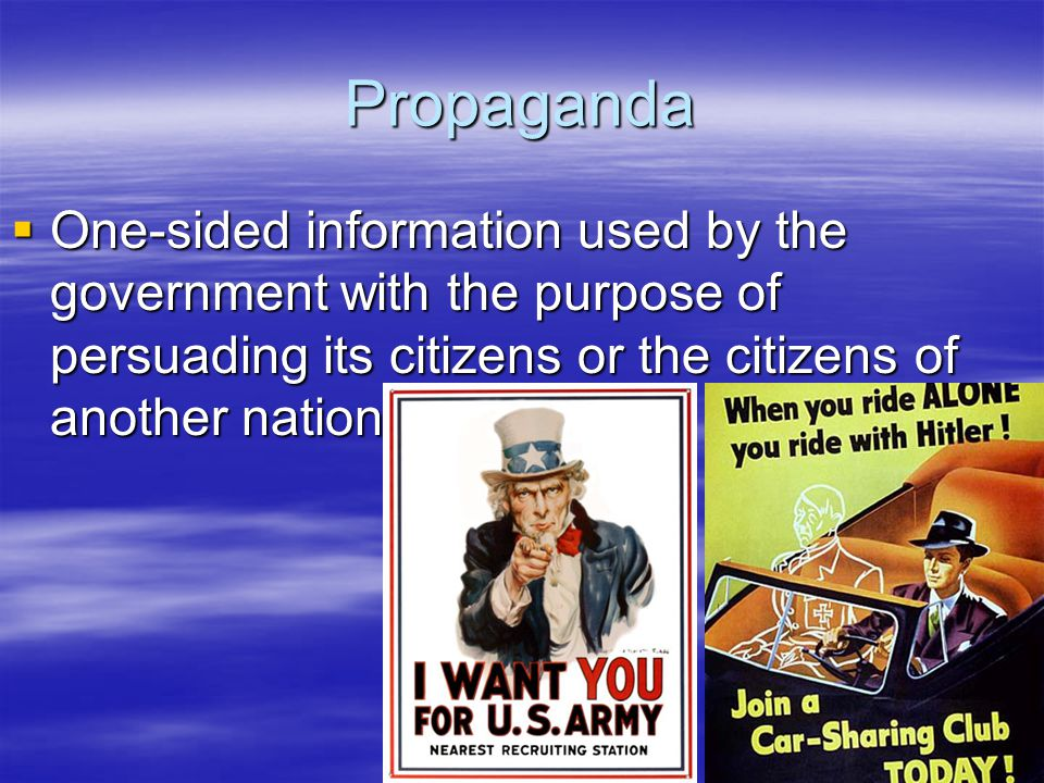 Propaganda One-sided information used by the government with the purpose of persuading its citizens or the citizens of another nation.