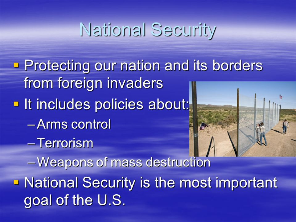 National Security Protecting our nation and its borders from foreign invaders. It includes policies about: