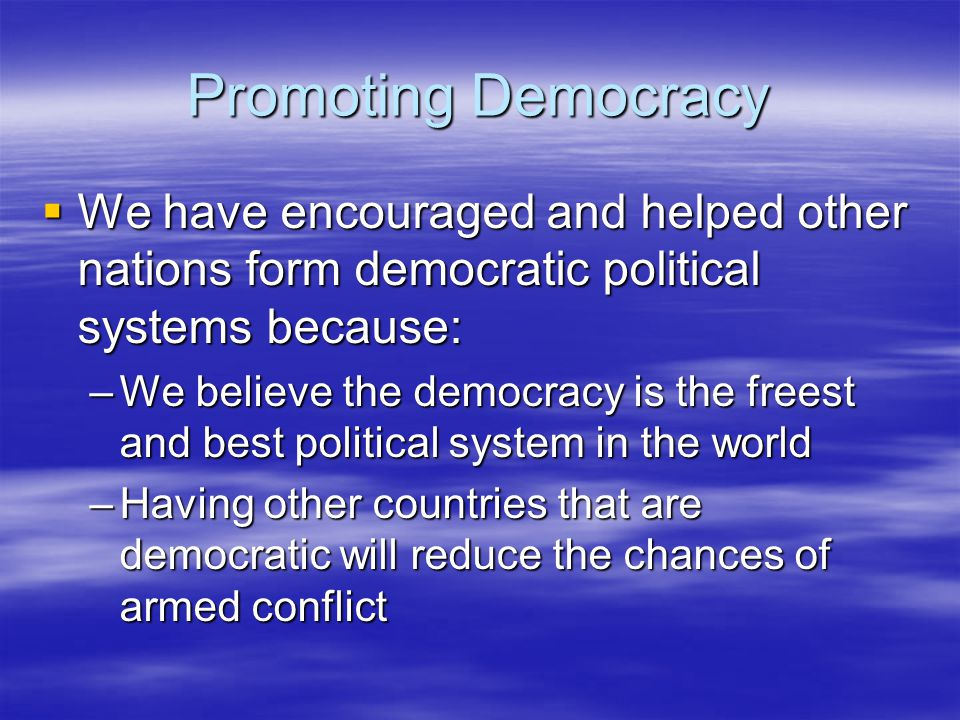 Promoting Democracy We have encouraged and helped other nations form democratic political systems because: