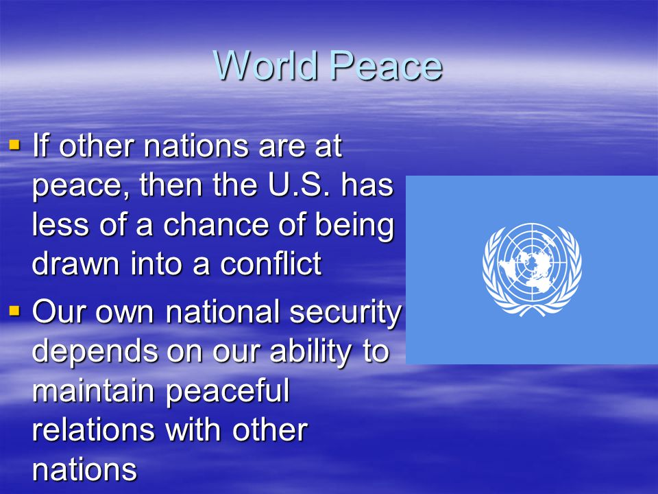 World Peace If other nations are at peace, then the U.S. has less of a chance of being drawn into a conflict.