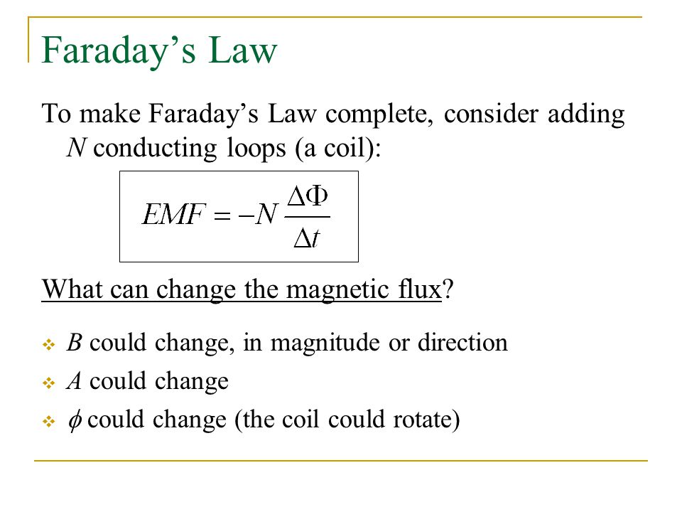 Faraday's Law To make Faraday's Law complete, consider adding N conducting loops (a coil): What can change the magnetic flux
