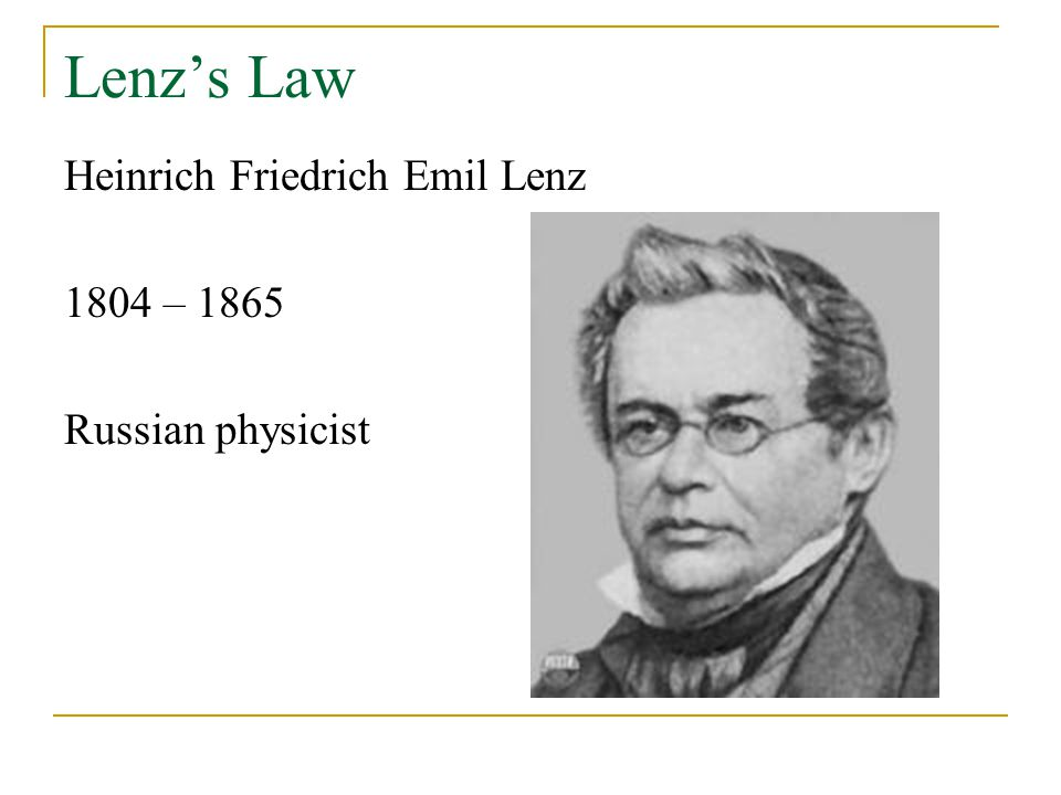 Lenz's Law Heinrich Friedrich Emil Lenz 1804 – 1865 Russian physicist