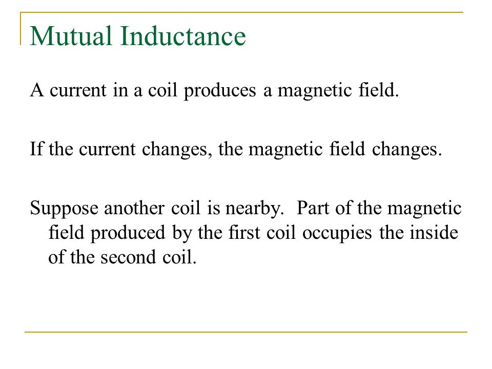 Mutual Inductance A current in a coil produces a magnetic field.