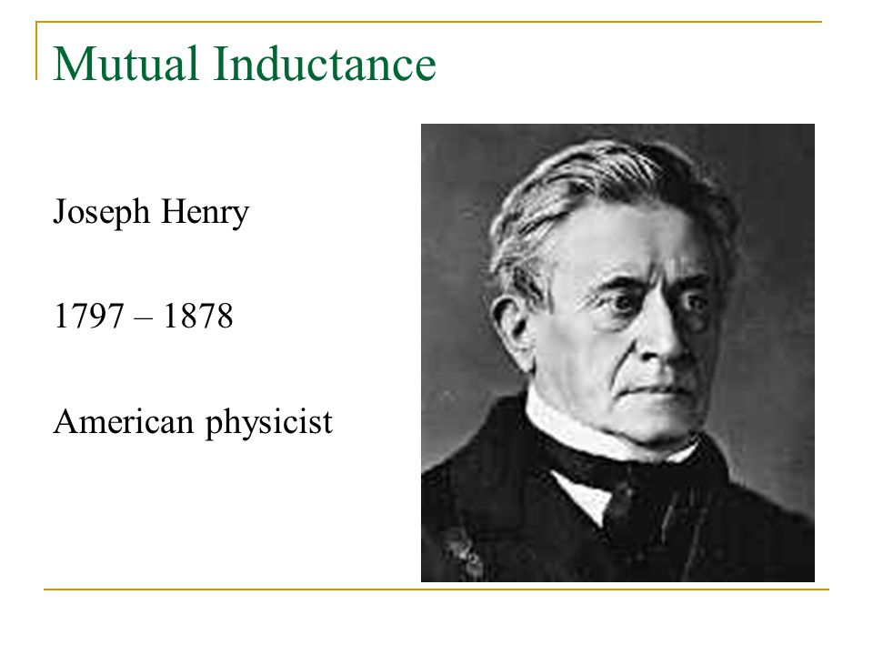 Mutual Inductance Joseph Henry 1797 – 1878 American physicist