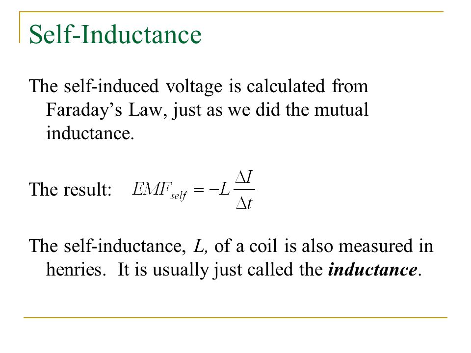 Self-Inductance The self-induced voltage is calculated from Faraday's Law, just as we did the mutual inductance.