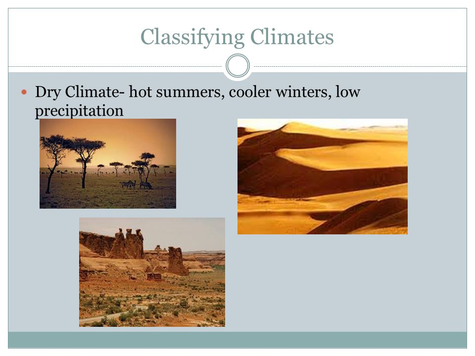 Classifying Climates Dry Climate- hot summers, cooler winters, low precipitation
