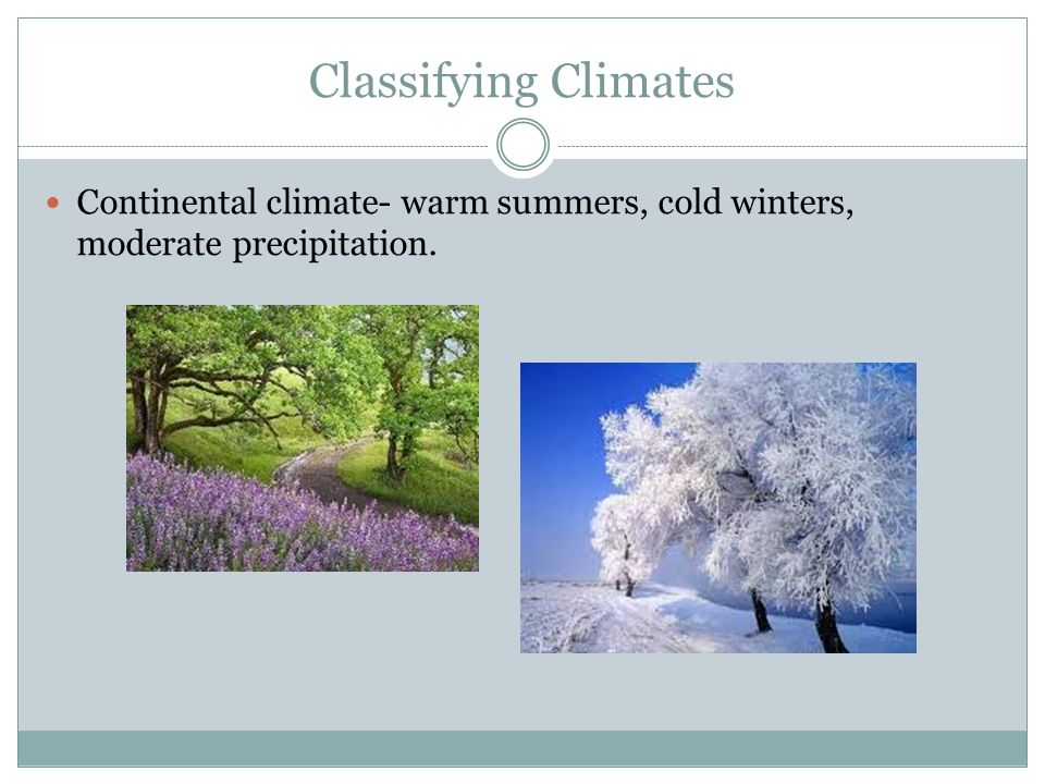 Classifying Climates Continental climate- warm summers, cold winters, moderate precipitation.