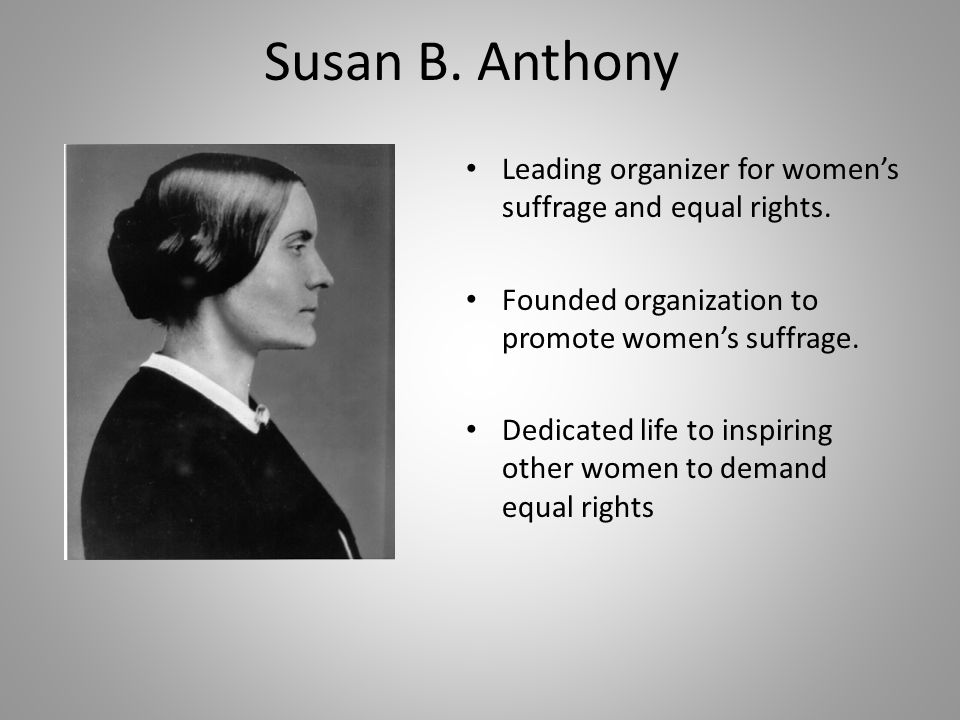 Susan B. Anthony Leading organizer for women's suffrage and equal rights. Founded organization to promote women's suffrage.
